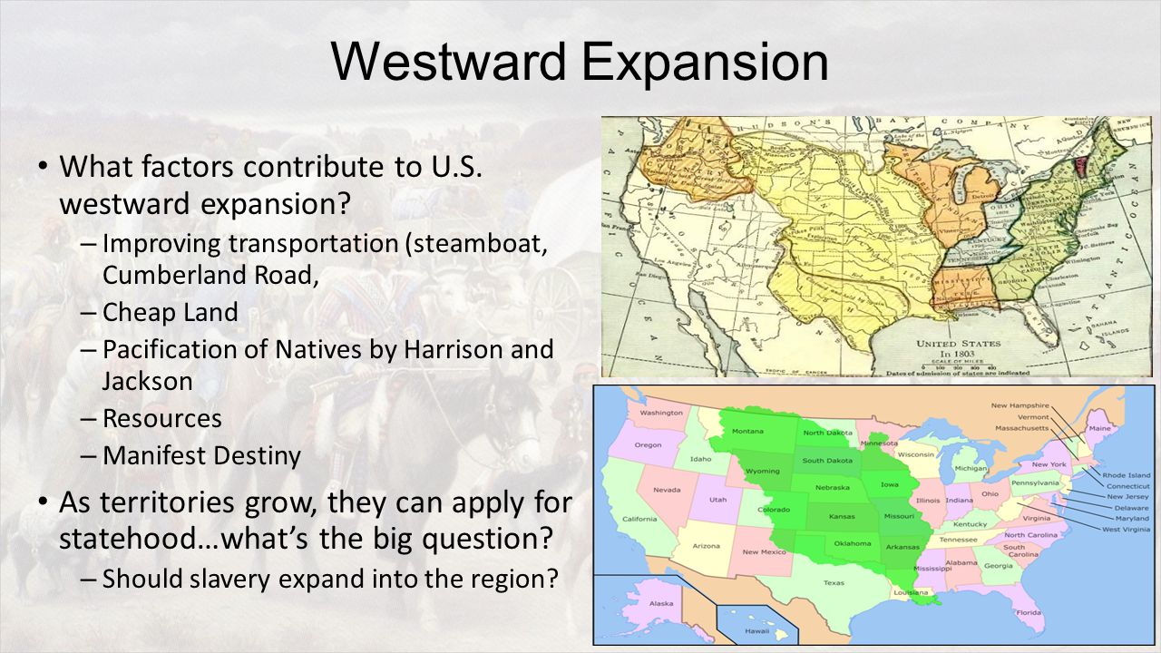 Westward Expansion What factors contribute to U.S. westward expansion? – Improving transportation (steamboat, Cumberland Road, – Cheap Land – Pacifica