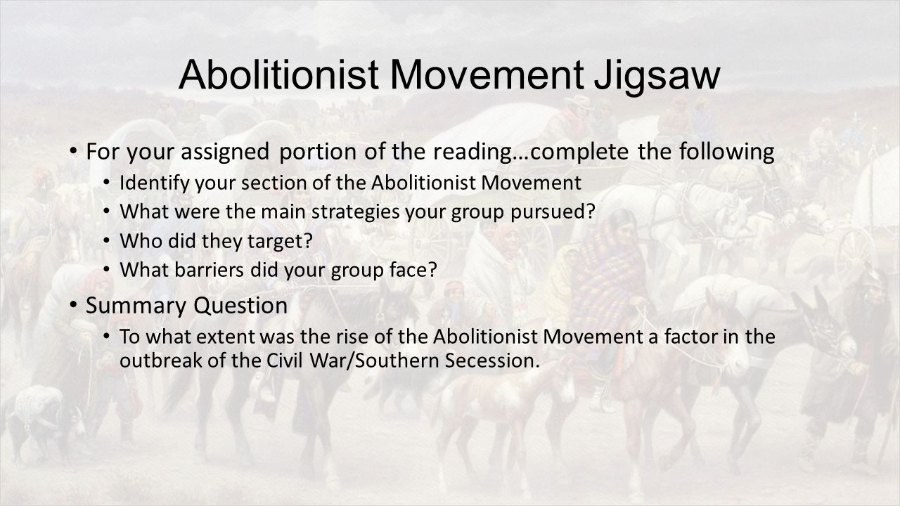 Abolitionist Movement Jigsaw For your assigned portion of the reading…complete the following Identify your section of the Abolitionist Movement What were the main strategies your group pursued.