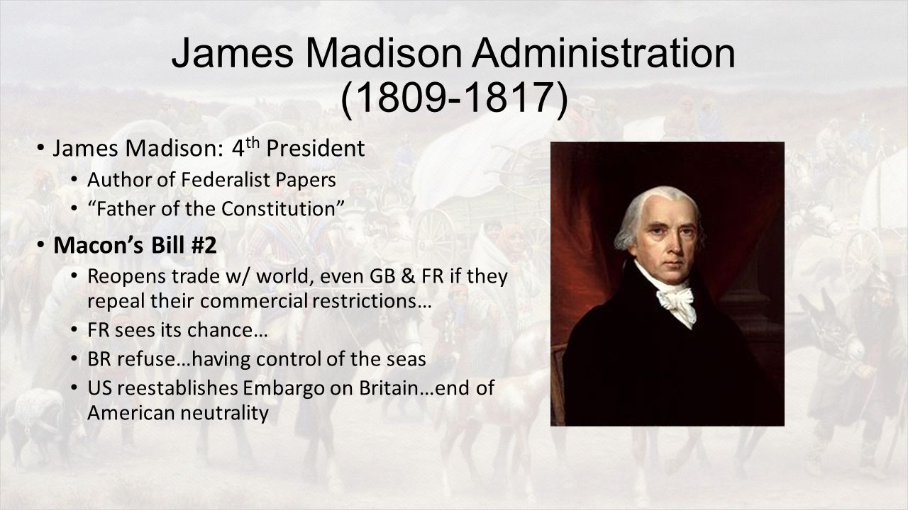James Madison Administration (1809-1817) James Madison: 4 th President Author of Federalist Papers Father of the Constitution Macon's Bill #2 Reopens trade w/ world, even GB & FR if they repeal their commercial restrictions… FR sees its chance… BR refuse…having control of the seas US reestablishes Embargo on Britain…end of American neutrality
