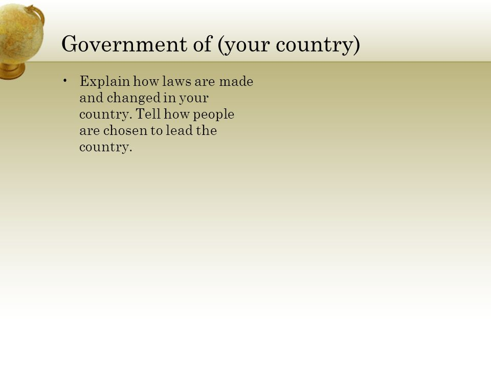 Government of (your country) Explain how laws are made and changed in your country.