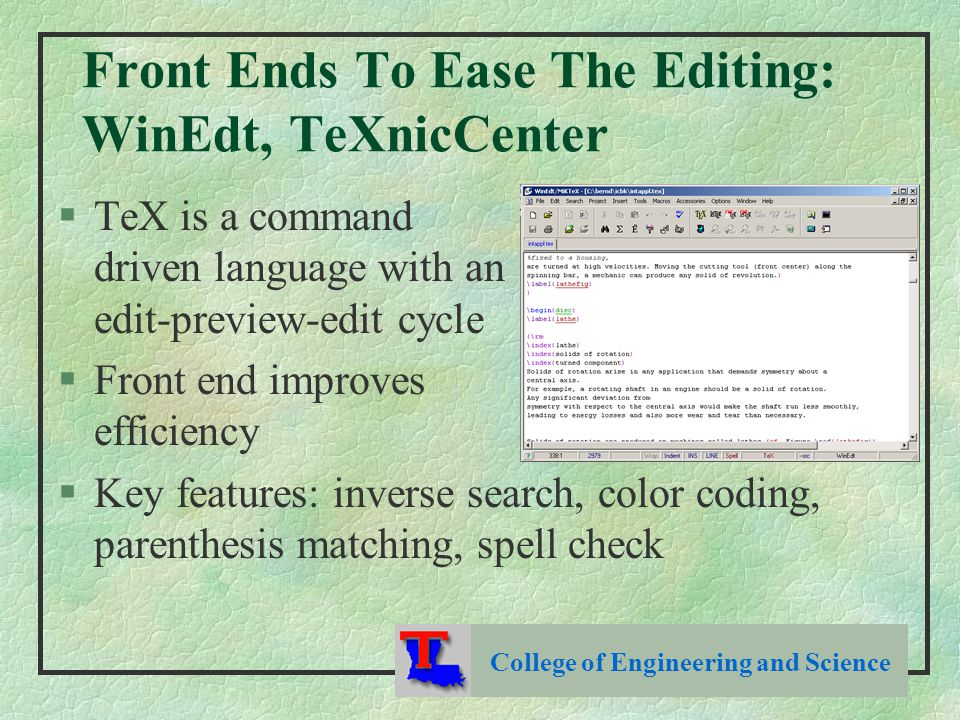 Front Ends To Ease The Editing: WinEdt, TeXnicCenter §TeX is a command driven language with an edit-preview-edit cycle §Front end improves efficiency §Key features: inverse search, color coding, parenthesis matching, spell check College of Engineering and Science
