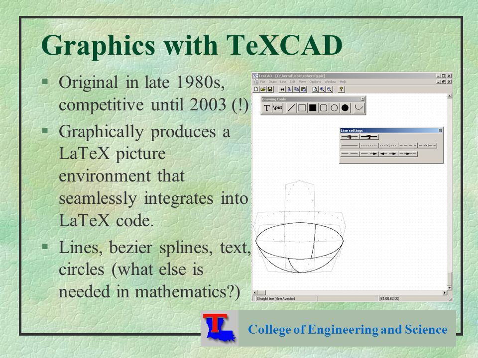 Graphics with TeXCAD §Original in late 1980s, competitive until 2003 (!) §Graphically produces a LaTeX picture environment that seamlessly integrates into LaTeX code.