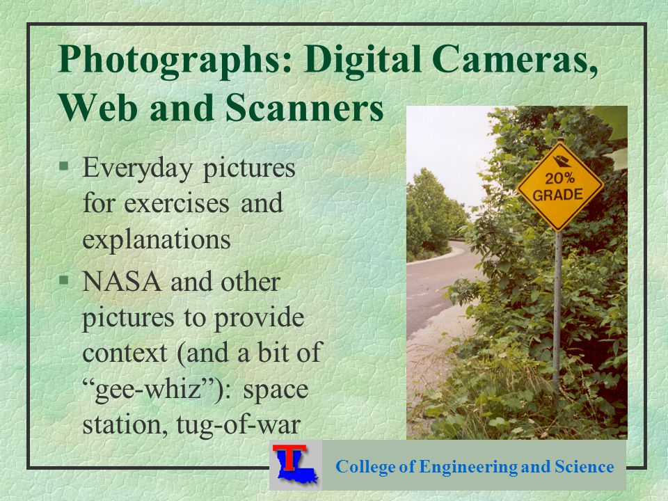 Photographs: Digital Cameras, Web and Scanners §Everyday pictures for exercises and explanations §NASA and other pictures to provide context (and a bit of gee-whiz ): space station, tug-of-war College of Engineering and Science