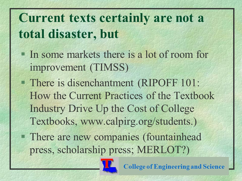 Current texts certainly are not a total disaster, but §In some markets there is a lot of room for improvement (TIMSS) §There is disenchantment (RIPOFF 101: How the Current Practices of the Textbook Industry Drive Up the Cost of College Textbooks, www.calpirg.org/students.) §There are new companies (fountainhead press, scholarship press; MERLOT ) College of Engineering and Science