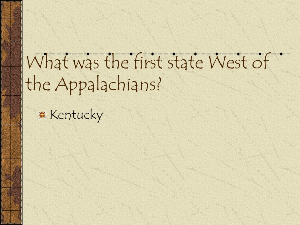 What was the first state West of the Appalachians? Kentucky
