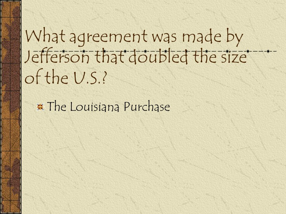 What agreement was made by Jefferson that doubled the size of the U.S.? The Louisiana Purchase