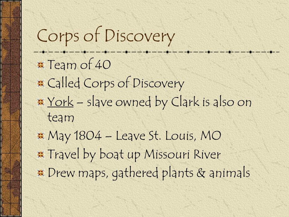 Corps of Discovery Team of 40 Called Corps of Discovery York – slave owned by Clark is also on team May 1804 – Leave St. Louis, MO Travel by boat up M