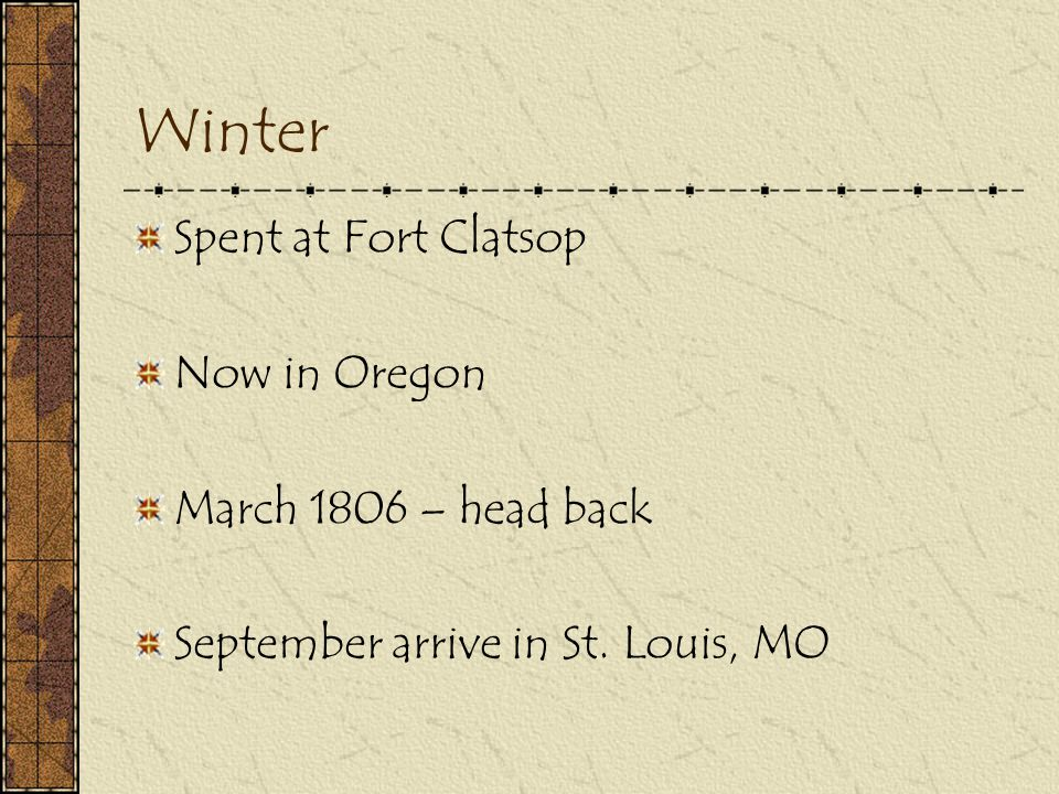 Winter Spent at Fort Clatsop Now in Oregon March 1806 – head back September arrive in St. Louis, MO