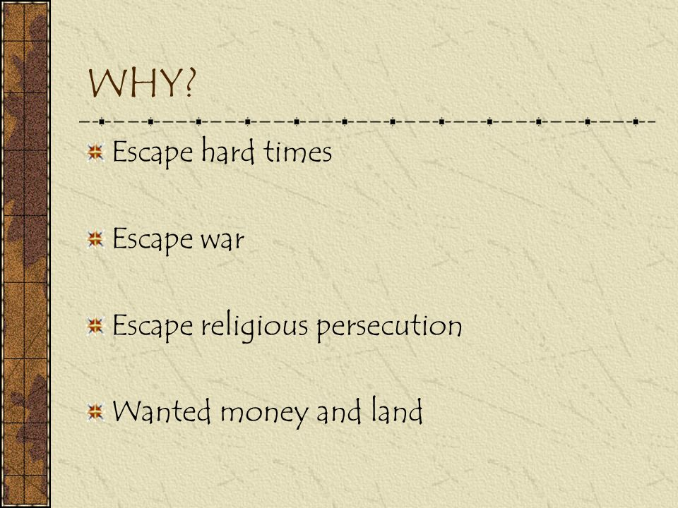 WHY? Escape hard times Escape war Escape religious persecution Wanted money and land