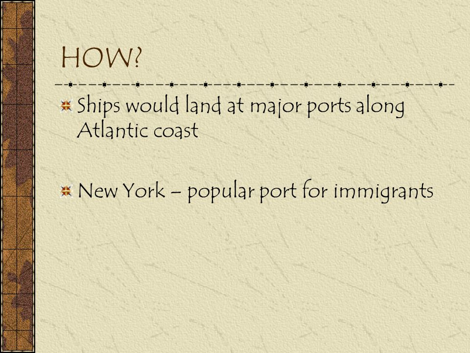 HOW? Ships would land at major ports along Atlantic coast New York – popular port for immigrants