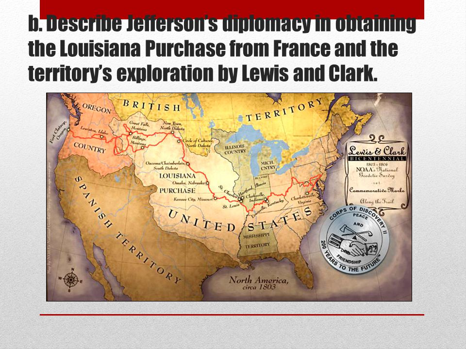 b. Describe Jefferson's diplomacy in obtaining the Louisiana Purchase from France and the territory's exploration by Lewis and Clark.