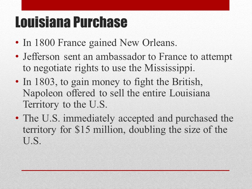 Louisiana Purchase In 1800 France gained New Orleans. Jefferson sent an ambassador to France to attempt to negotiate rights to use the Mississippi. In