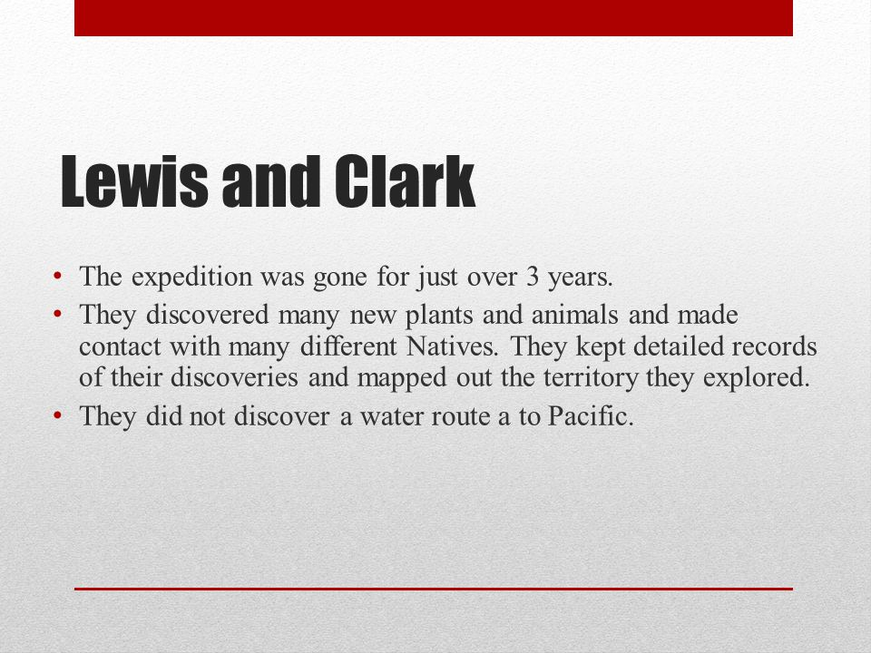 Lewis and Clark The expedition was gone for just over 3 years. They discovered many new plants and animals and made contact with many different Native