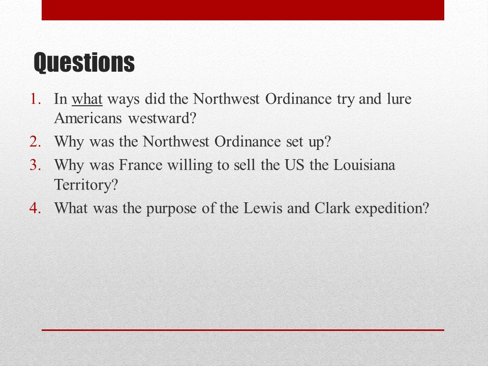 Questions 1.In what ways did the Northwest Ordinance try and lure Americans westward? 2.Why was the Northwest Ordinance set up? 3.Why was France willi
