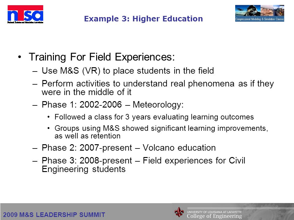 2009 M&S LEADERSHIP SUMMIT Example 3: Higher Education Training For Field Experiences: –Use M&S (VR) to place students in the field –Perform activities to understand real phenomena as if they were in the middle of it –Phase 1: 2002-2006 – Meteorology: Followed a class for 3 years evaluating learning outcomes Groups using M&S showed significant learning improvements, as well as retention –Phase 2: 2007-present – Volcano education –Phase 3: 2008-present – Field experiences for Civil Engineering students