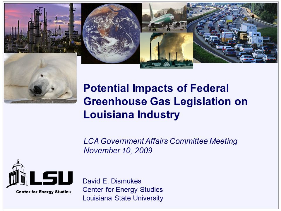Center for Energy Studies David E. Dismukes Center for Energy Studies Louisiana State University Potential Impacts of Federal Greenhouse Gas Legislati