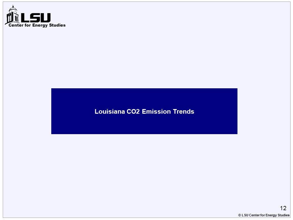 Center for Energy Studies Louisiana CO2 Emission Trends 12 © LSU Center for Energy Studies