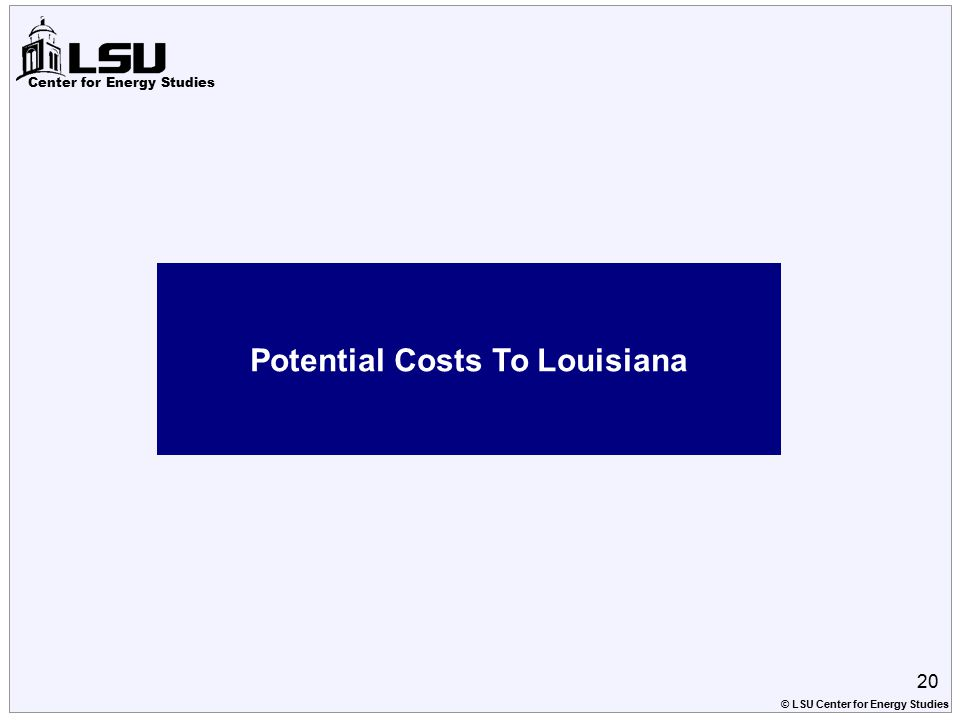 Center for Energy Studies Potential Costs To Louisiana 20 © LSU Center for Energy Studies