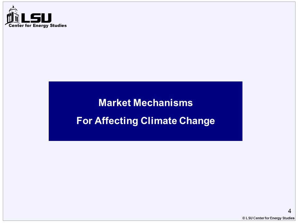 Center for Energy Studies Market Mechanisms For Affecting Climate Change 4 © LSU Center for Energy Studies
