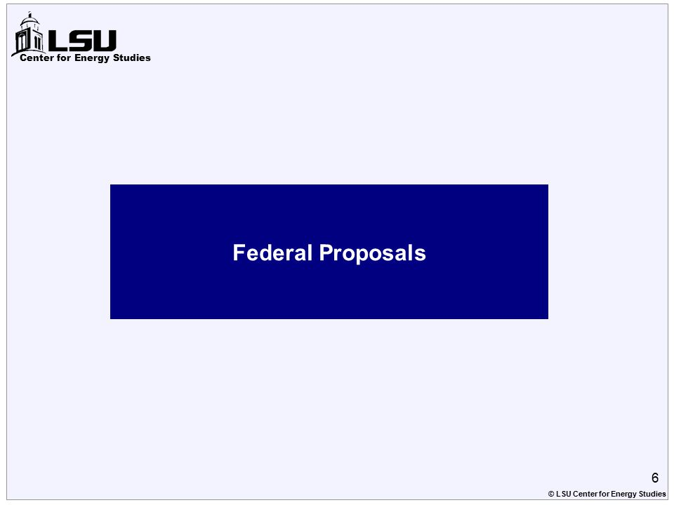 Center for Energy Studies Federal Proposals 6 © LSU Center for Energy Studies