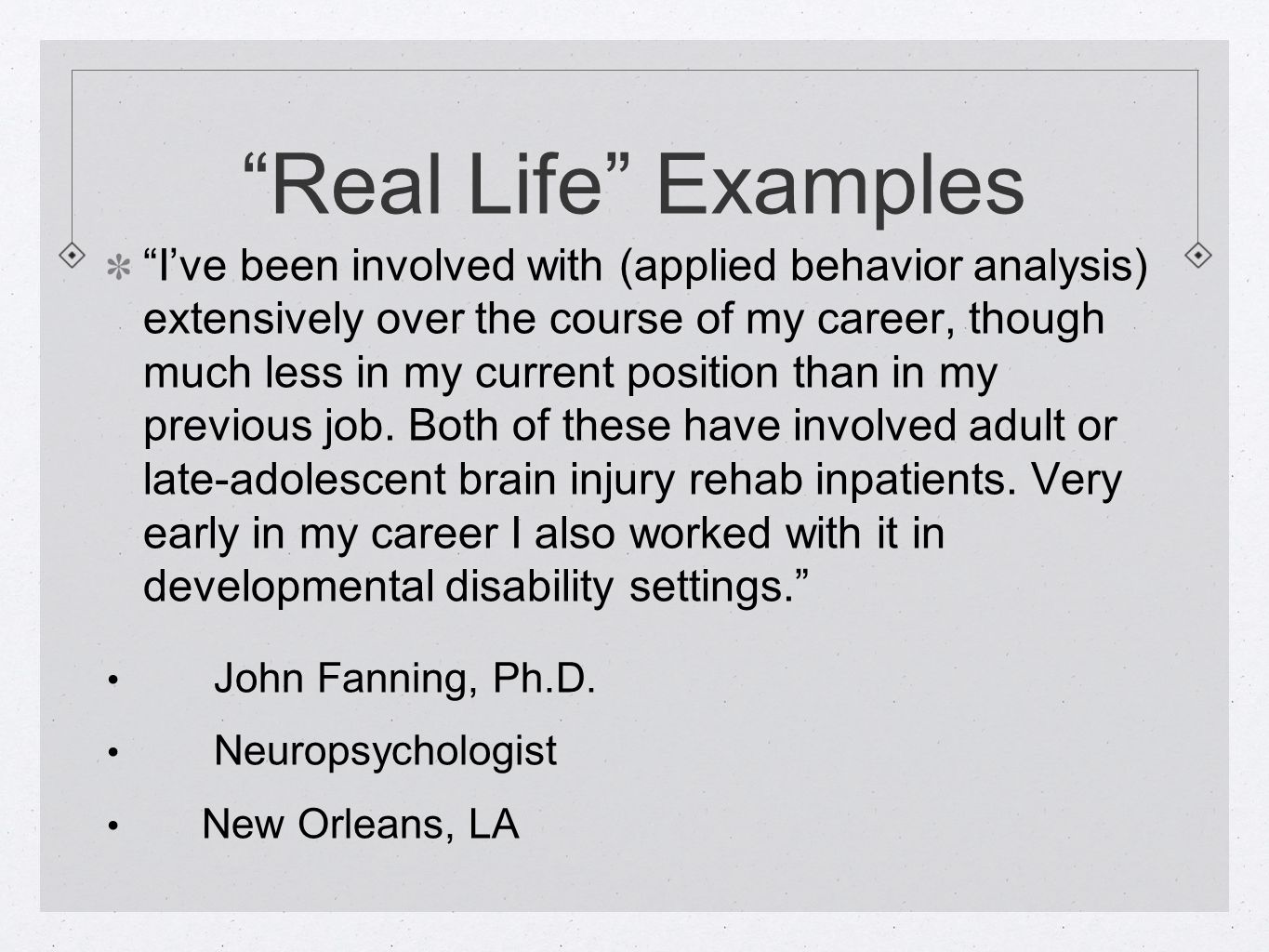"""Real Life"" Examples ""I've been involved with (applied behavior analysis) extensively over the course of my career, though much less in my current pos"