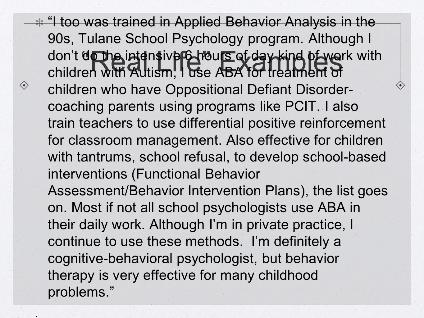 Real Life Examples I too was trained in Applied Behavior Analysis in the 90s, Tulane School Psychology program.