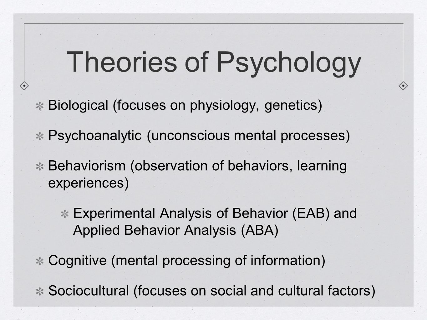 Theories of Psychology Biological (focuses on physiology, genetics) Psychoanalytic (unconscious mental processes) Behaviorism (observation of behaviors, learning experiences) Experimental Analysis of Behavior (EAB) and Applied Behavior Analysis (ABA) Cognitive (mental processing of information) Sociocultural (focuses on social and cultural factors)