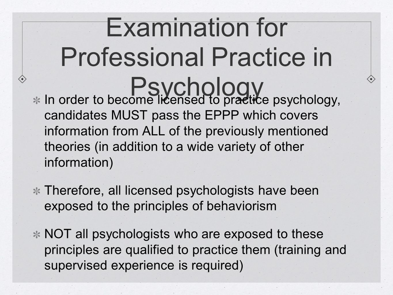 Examination for Professional Practice in Psychology In order to become licensed to practice psychology, candidates MUST pass the EPPP which covers information from ALL of the previously mentioned theories (in addition to a wide variety of other information) Therefore, all licensed psychologists have been exposed to the principles of behaviorism NOT all psychologists who are exposed to these principles are qualified to practice them (training and supervised experience is required)