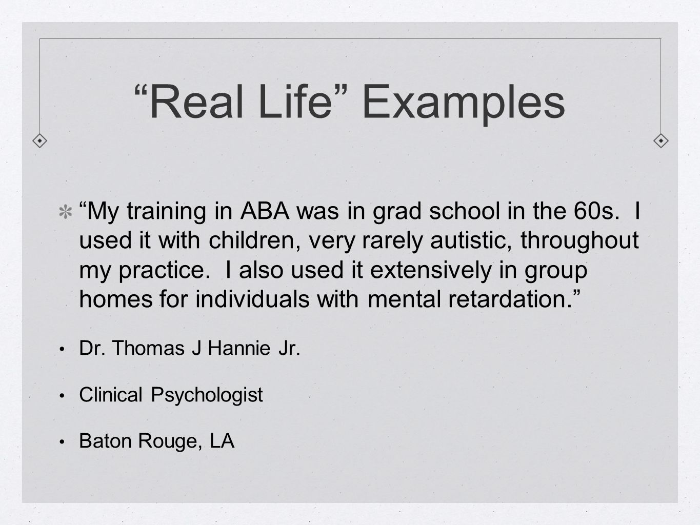 """Real Life"" Examples ""My training in ABA was in grad school in the 60s. I used it with children, very rarely autistic, throughout my practice. I also"