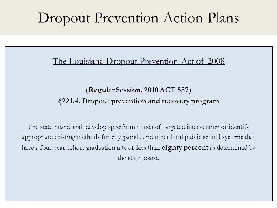 Dropout Prevention Action Plans The Louisiana Dropout Prevention Act of 2008 (Regular Session, 2010 ACT 557) §221.4.