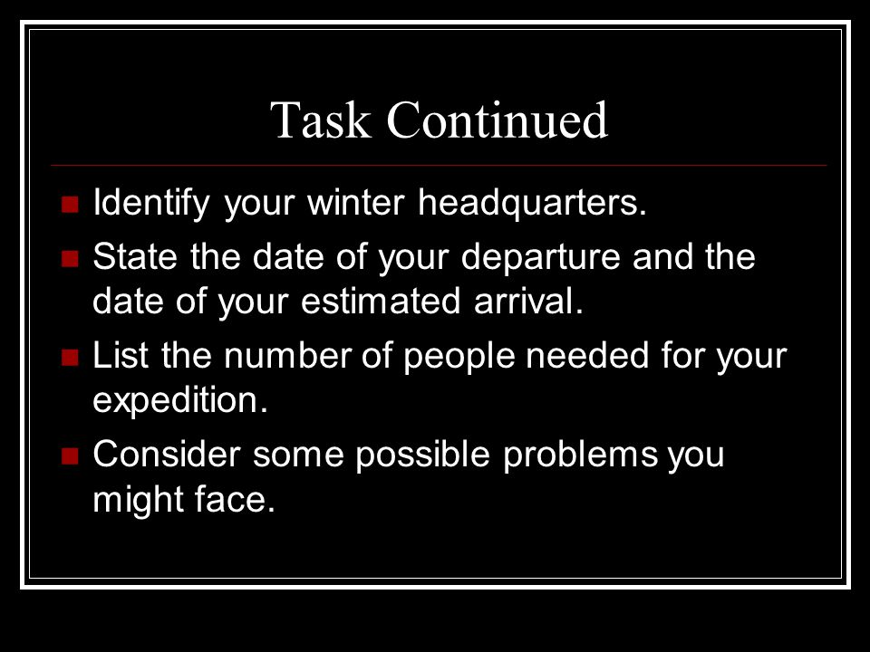 Task Continued Identify your winter headquarters. State the date of your departure and the date of your estimated arrival. List the number of people n