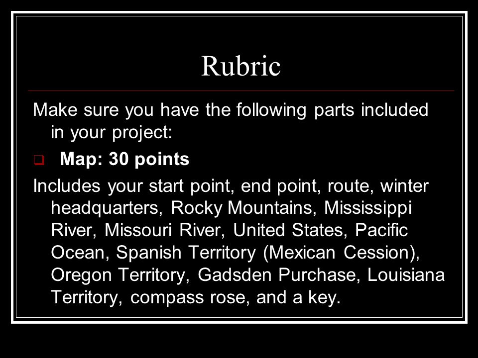 Rubric Make sure you have the following parts included in your project:  Map: 30 points Includes your start point, end point, route, winter headquart