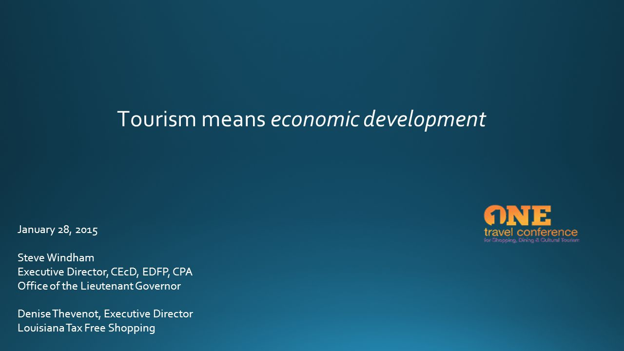Tourism means economic development January 28, 2015 Steve Windham Executive Director, CEcD, EDFP, CPA Office of the Lieutenant Governor Denise Thevenot, Executive Director Louisiana Tax Free Shopping