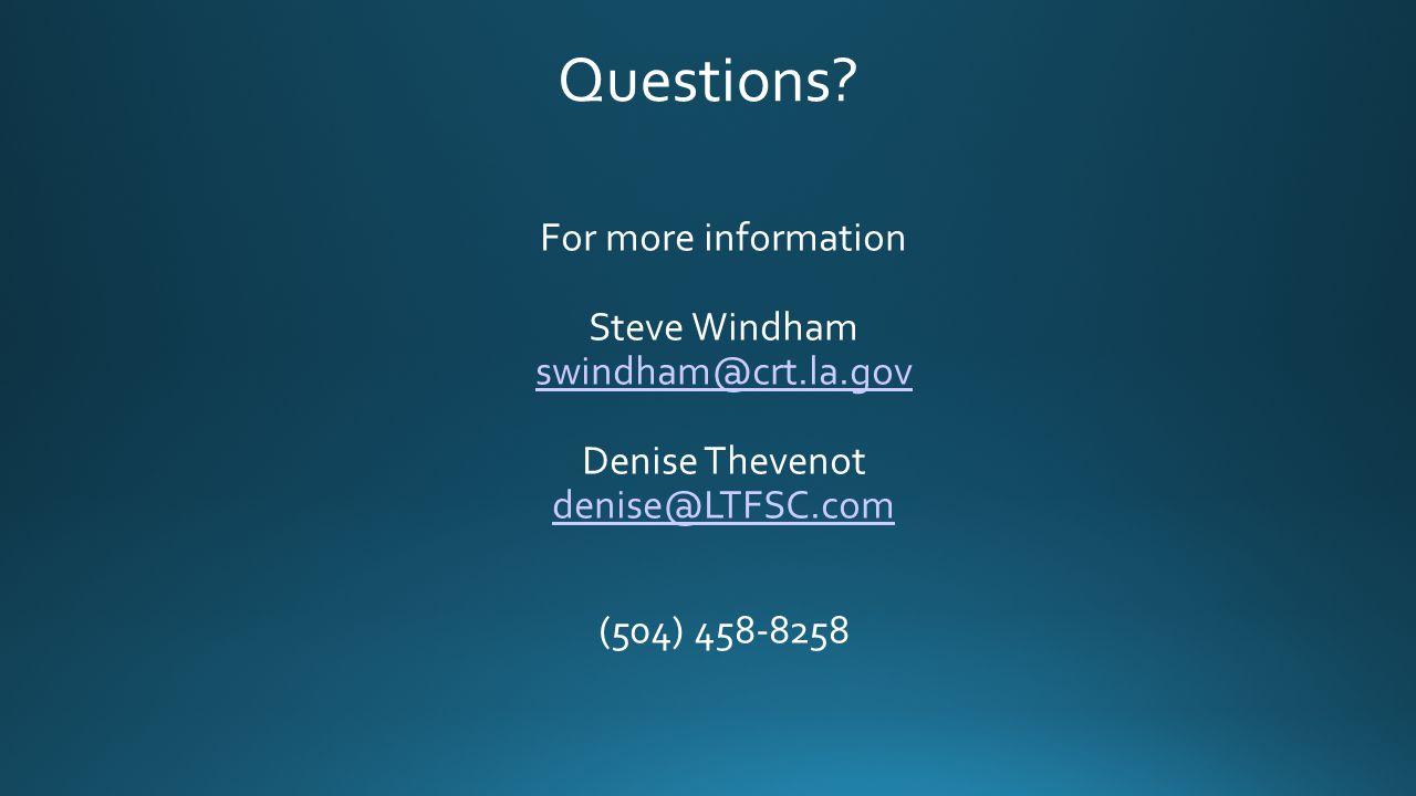 Questions? For more information Steve Windham swindham@crt.la.gov Denise Thevenot denise@LTFSC.com swindham@crt.la.gov denise@LTFSC.com (504) 458-8258