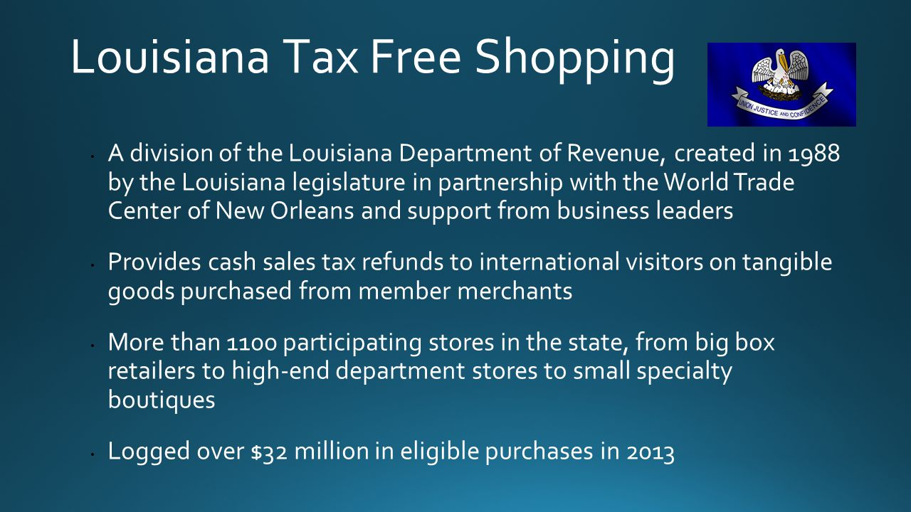 Louisiana Tax Free Shopping A division of the Louisiana Department of Revenue, created in 1988 by the Louisiana legislature in partnership with the World Trade Center of New Orleans and support from business leaders Provides cash sales tax refunds to international visitors on tangible goods purchased from member merchants More than 1100 participating stores in the state, from big box retailers to high-end department stores to small specialty boutiques Logged over $32 million in eligible purchases in 2013