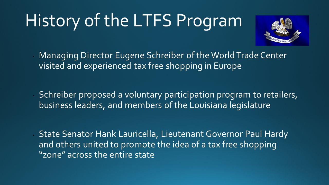 History of the LTFS Program Managing Director Eugene Schreiber of the World Trade Center visited and experienced tax free shopping in Europe Schreiber proposed a voluntary participation program to retailers, business leaders, and members of the Louisiana legislature State Senator Hank Lauricella, Lieutenant Governor Paul Hardy and others united to promote the idea of a tax free shopping zone across the entire state
