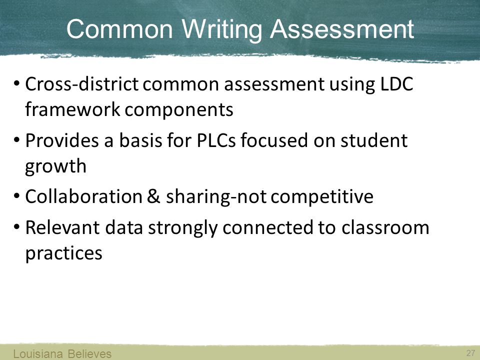 Common Writing Assessment 27 Louisiana Believes Cross-district common assessment using LDC framework components Provides a basis for PLCs focused on student growth Collaboration & sharing-not competitive Relevant data strongly connected to classroom practices