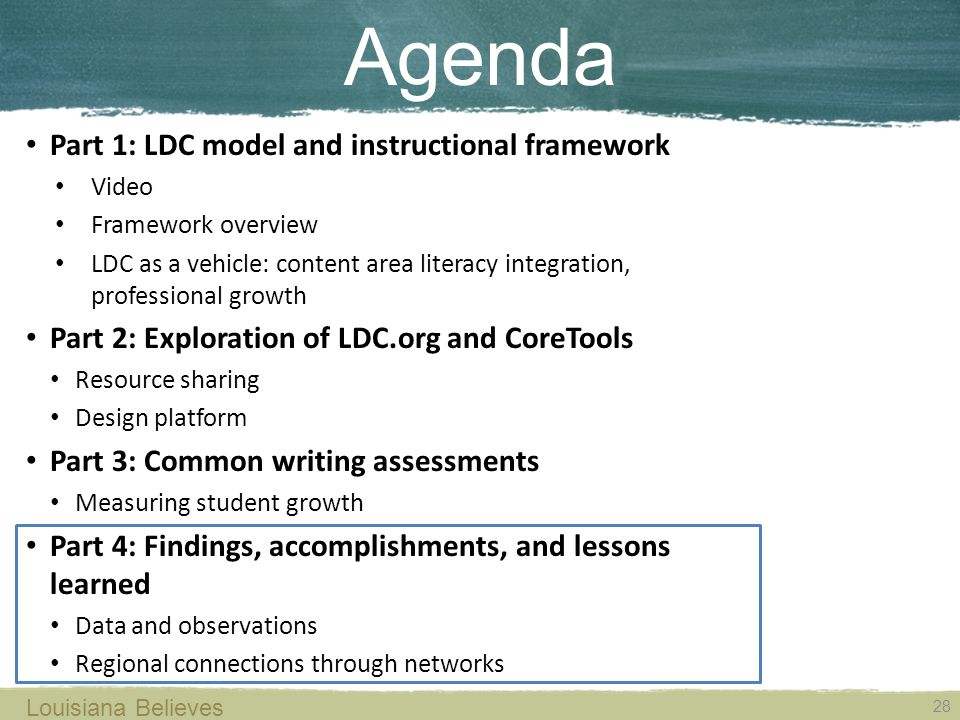Louisiana Believes 28 Agenda Part 1: LDC model and instructional framework Video Framework overview LDC as a vehicle: content area literacy integration, professional growth Part 2: Exploration of LDC.org and CoreTools Resource sharing Design platform Part 3: Common writing assessments Measuring student growth Part 4: Findings, accomplishments, and lessons learned Data and observations Regional connections through networks