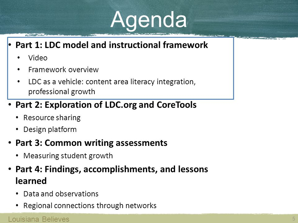 Louisiana Believes 5 Agenda Part 1: LDC model and instructional framework Video Framework overview LDC as a vehicle: content area literacy integration, professional growth Part 2: Exploration of LDC.org and CoreTools Resource sharing Design platform Part 3: Common writing assessments Measuring student growth Part 4: Findings, accomplishments, and lessons learned Data and observations Regional connections through networks