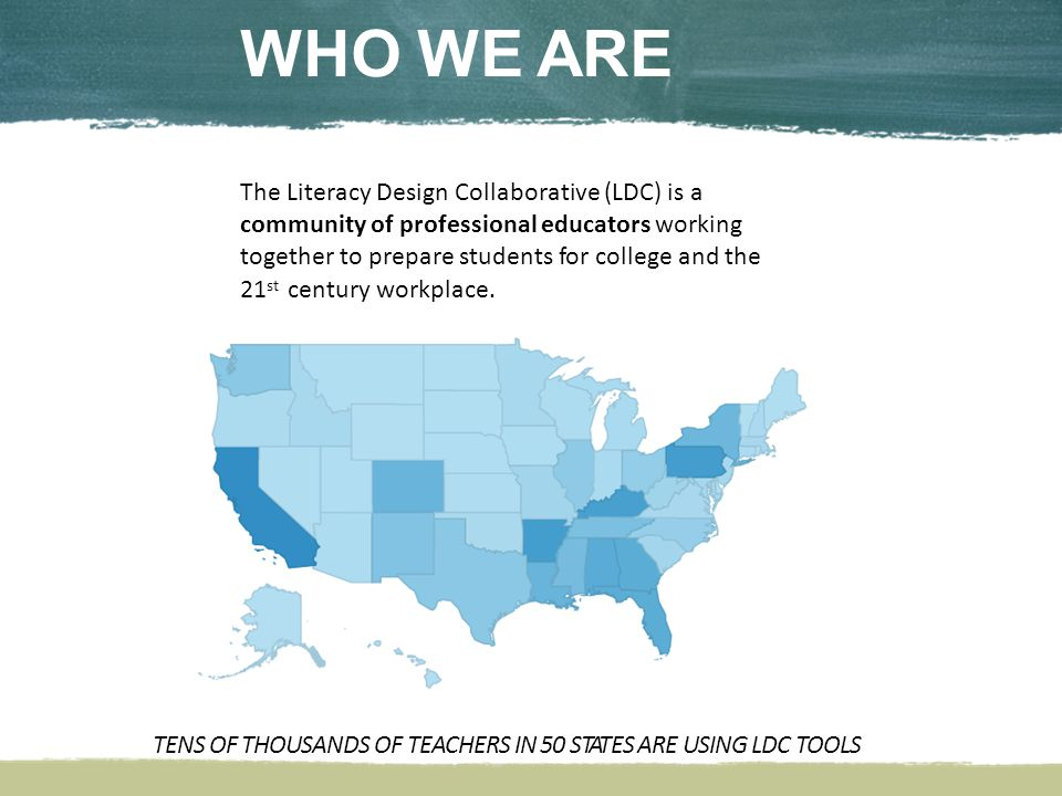 WHO WE ARE The Literacy Design Collaborative (LDC) is a community of professional educators working together to prepare students for college and the 21 st century workplace.