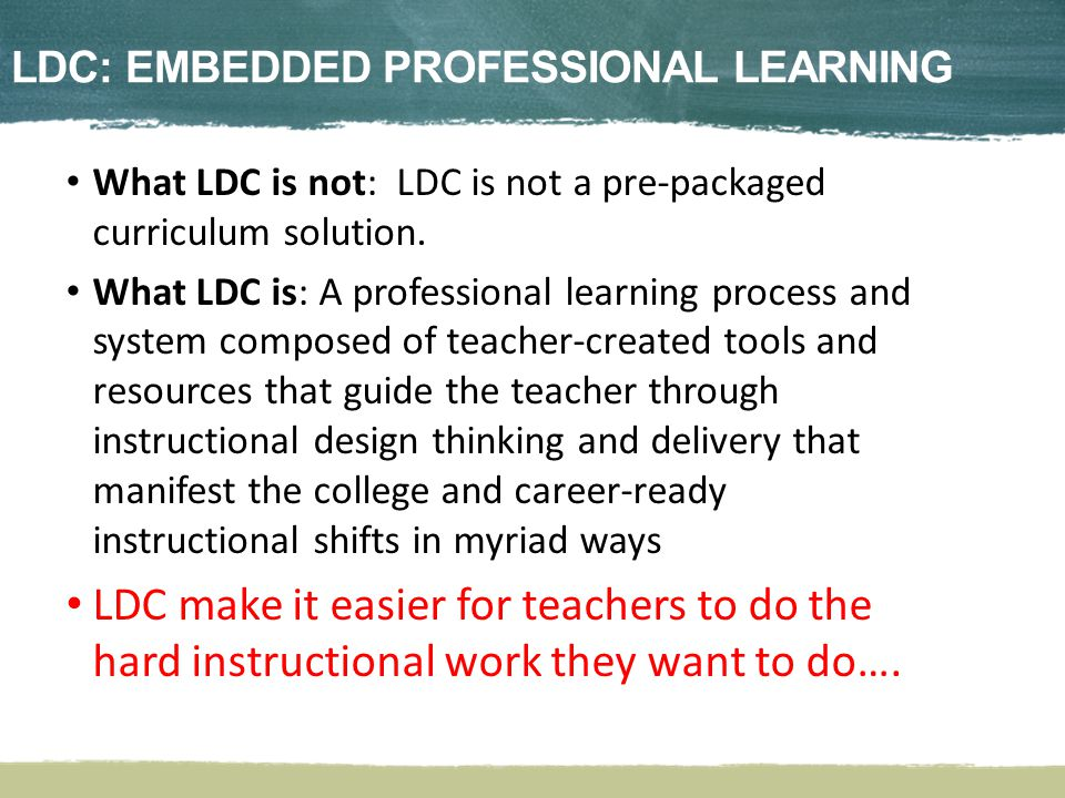 LDC: Imbedded Professional Learning What LDC is not: LDC is not a pre-packaged curriculum solution.