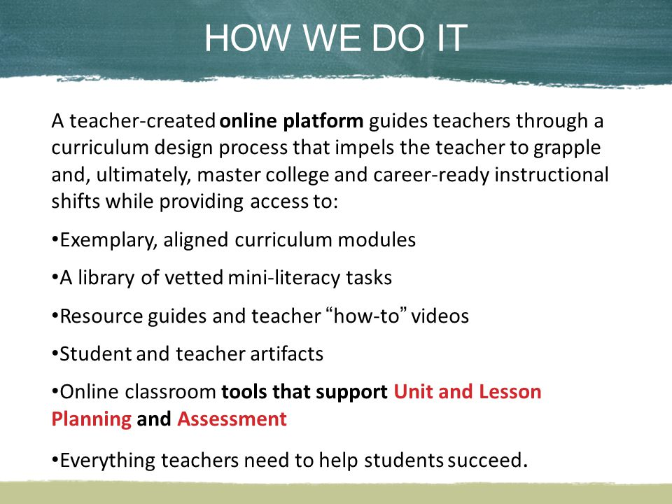 HOW WE DO ITHOW WE DO IT A teacher-created online platform guides teachers through a curriculum design process that impels the teacher to grapple and, ultimately, master college and career-ready instructional shifts while providing access to: Exemplary, aligned curriculum modules A library of vetted mini-literacy tasks Resource guides and teacher how-to videos Student and teacher artifacts Online classroom tools that support Unit and Lesson Planning and Assessment Everything teachers need to help students succeed.