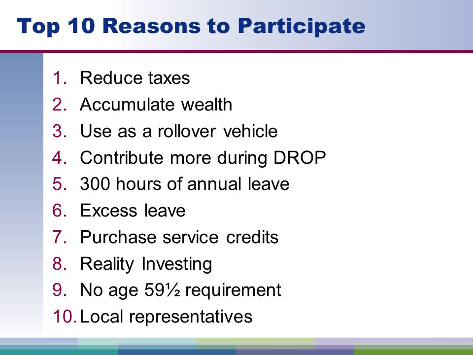 Top 10 Reasons to Participate 1.Reduce taxes 2.Accumulate wealth 3.Use as a rollover vehicle 4.Contribute more during DROP 5.300 hours of annual leave 6.Excess leave 7.Purchase service credits 8.Reality Investing 9.No age 59½ requirement 10.Local representatives