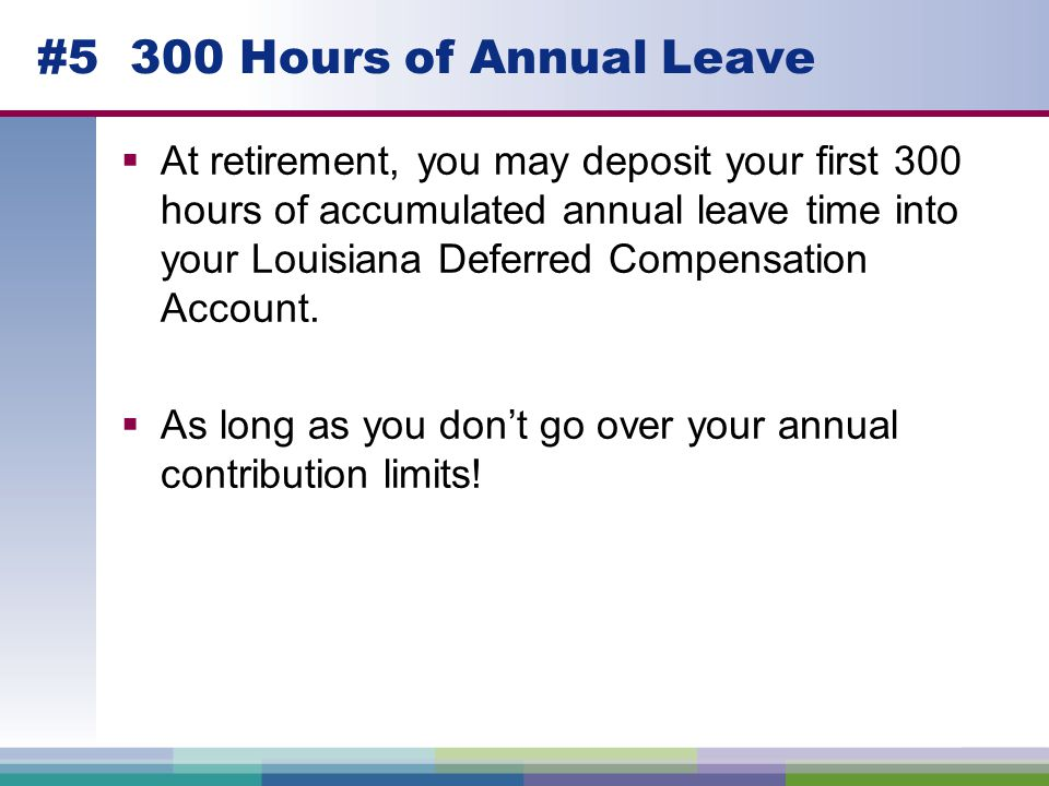 #5 300 Hours of Annual Leave  At retirement, you may deposit your first 300 hours of accumulated annual leave time into your Louisiana Deferred Compensation Account.