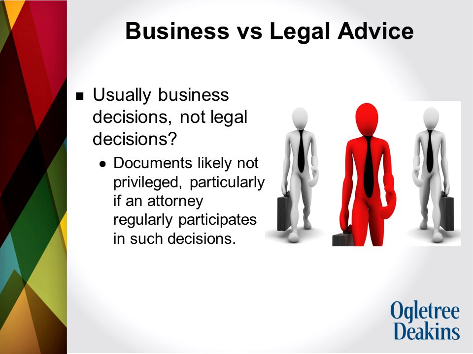 Business vs Legal Advice Usually business decisions, not legal decisions.