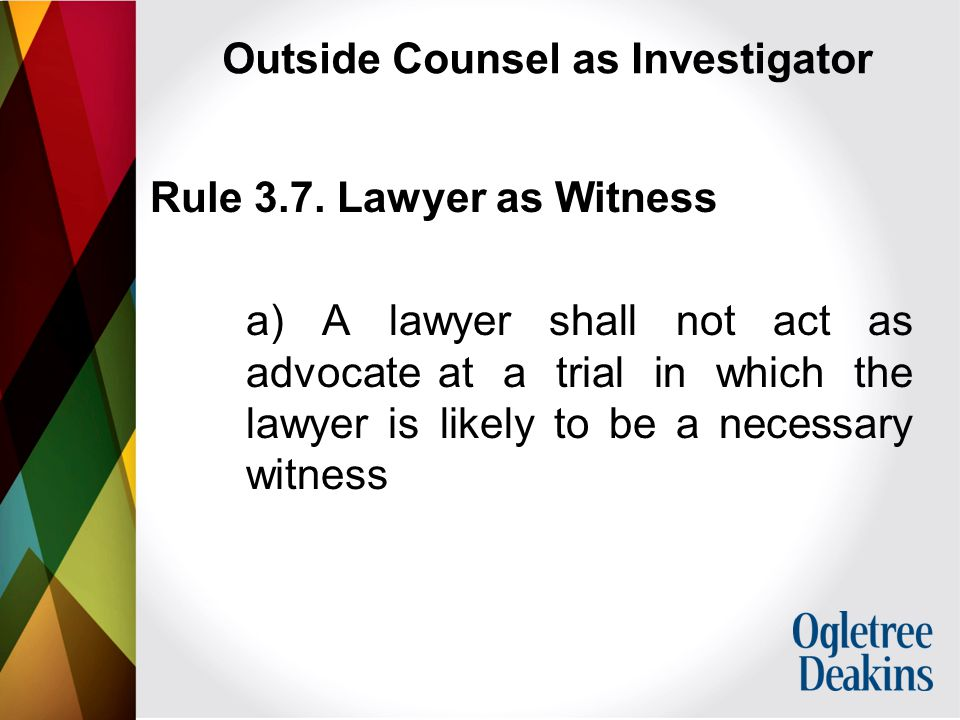 Outside Counsel as Investigator Rule 3.7.