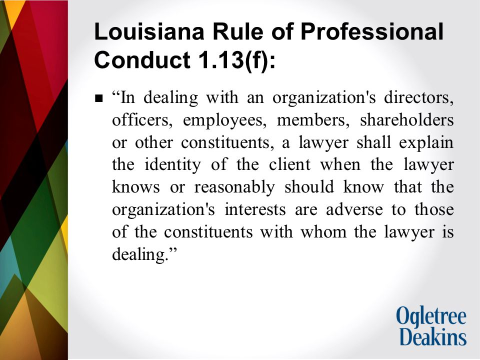 Louisiana Rule of Professional Conduct 1.13(f): In dealing with an organization s directors, officers, employees, members, shareholders or other constituents, a lawyer shall explain the identity of the client when the lawyer knows or reasonably should know that the organization s interests are adverse to those of the constituents with whom the lawyer is dealing.
