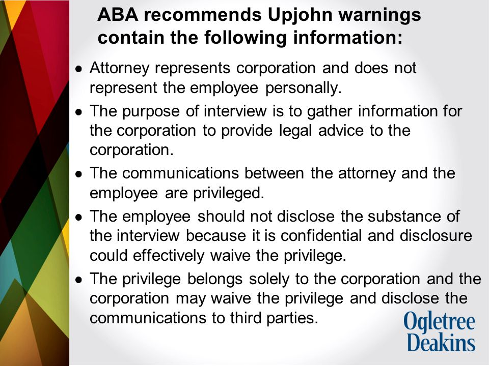 ABA recommends Upjohn warnings contain the following information: Attorney represents corporation and does not represent the employee personally.