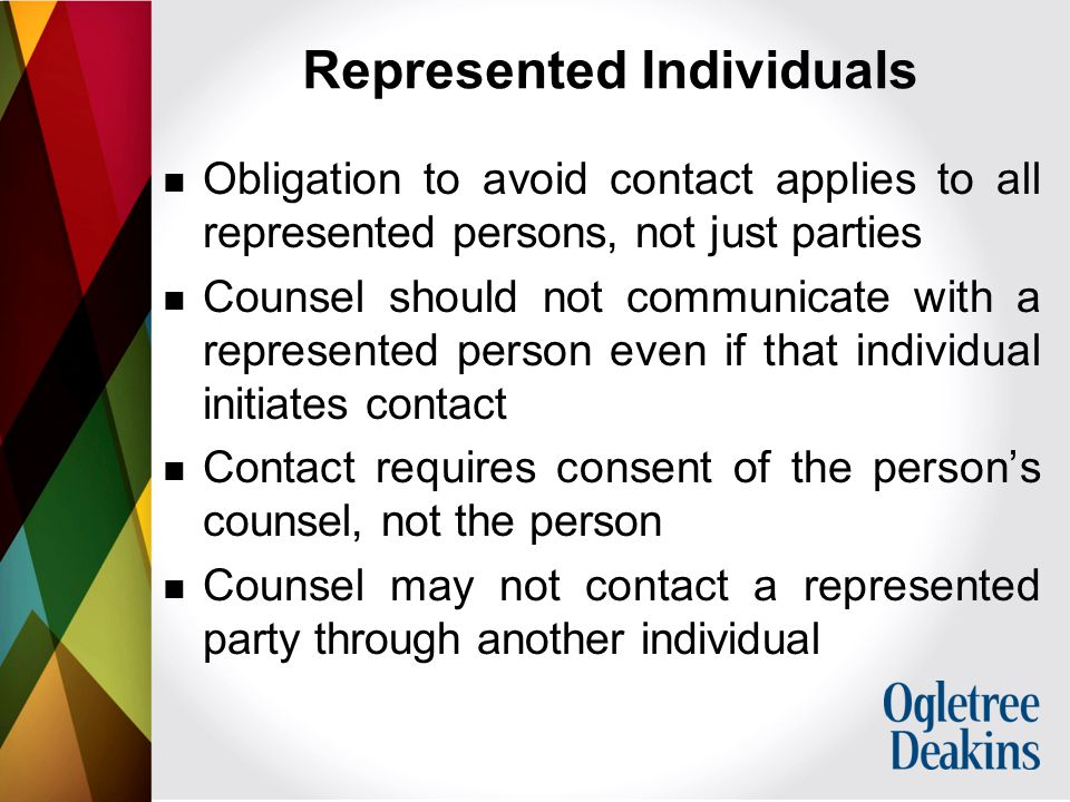 Represented Individuals Obligation to avoid contact applies to all represented persons, not just parties Counsel should not communicate with a represented person even if that individual initiates contact Contact requires consent of the person's counsel, not the person Counsel may not contact a represented party through another individual