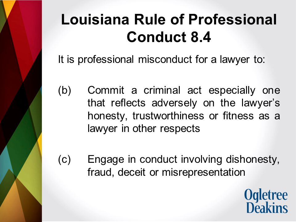 Louisiana Rule of Professional Conduct 8.4 It is professional misconduct for a lawyer to: (b) Commit a criminal act especially one that reflects adversely on the lawyer's honesty, trustworthiness or fitness as a lawyer in other respects (c) Engage in conduct involving dishonesty, fraud, deceit or misrepresentation